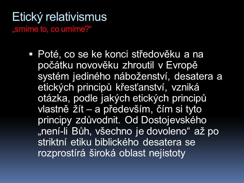 """Etický relativismus """"smíme to, co umíme?""""  Poté, co se ke konci středověku a na počátku novověku zhroutil v Evropě systém jediného náboženství, desat"""