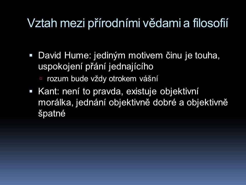 Vztah mezi přírodními vědami a filosofií  David Hume: jediným motivem činu je touha, uspokojení přání jednajícího  rozum bude vždy otrokem vášní  K