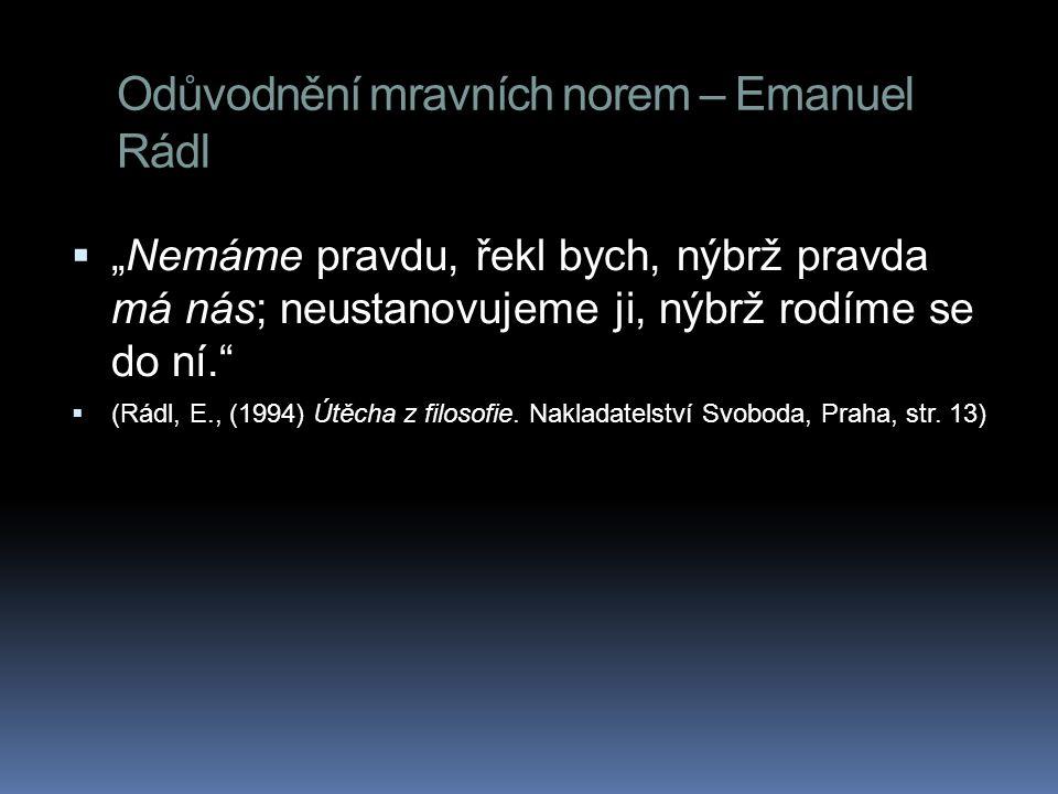 """Odůvodnění mravních norem – Emanuel Rádl  """"Nemáme pravdu, řekl bych, nýbrž pravda má nás; neustanovujeme ji, nýbrž rodíme se do ní.""""  (Rádl, E., (19"""