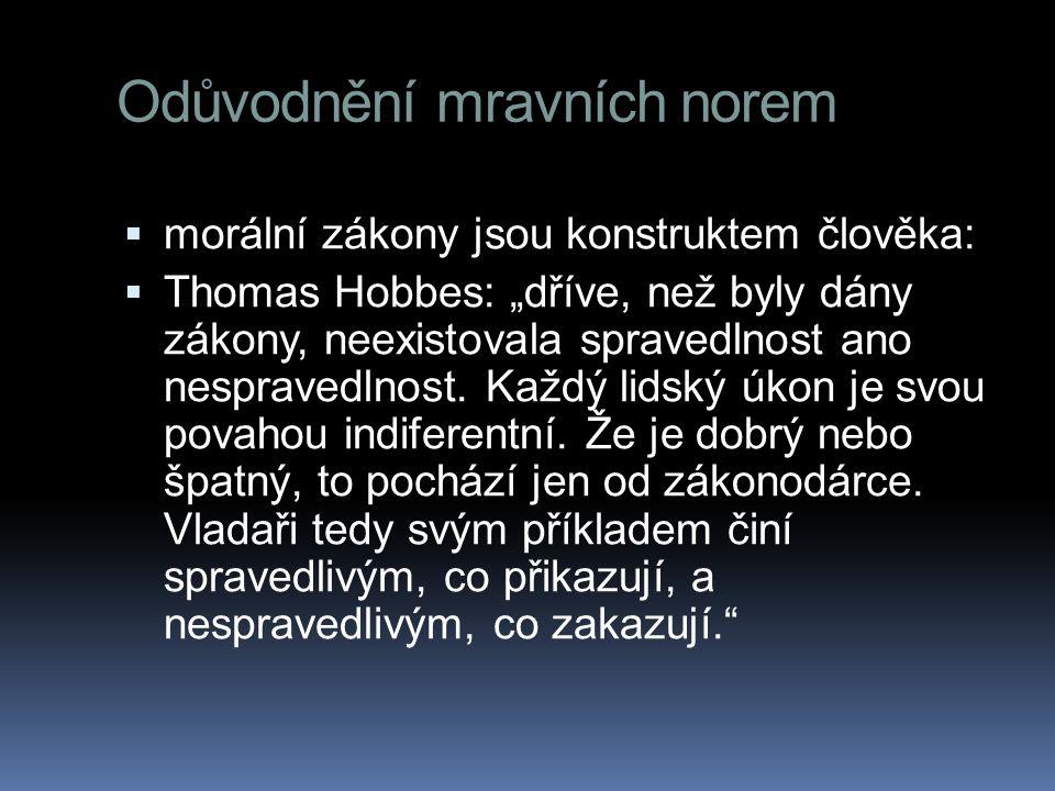 """Odůvodnění mravních norem  morální zákony jsou konstruktem člověka:  Thomas Hobbes: """"dříve, než byly dány zákony, neexistovala spravedlnost ano nesp"""
