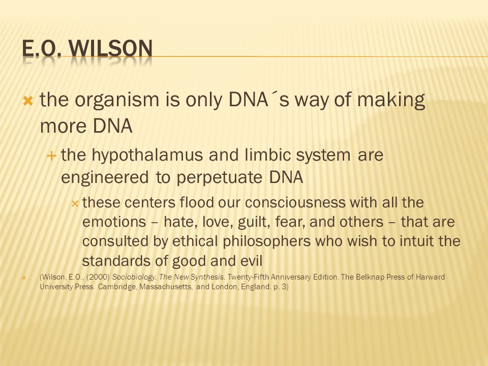  the organism is only DNA´s way of making more DNA  the hypothalamus and limbic system are engineered to perpetuate DNA  these centers flood our co