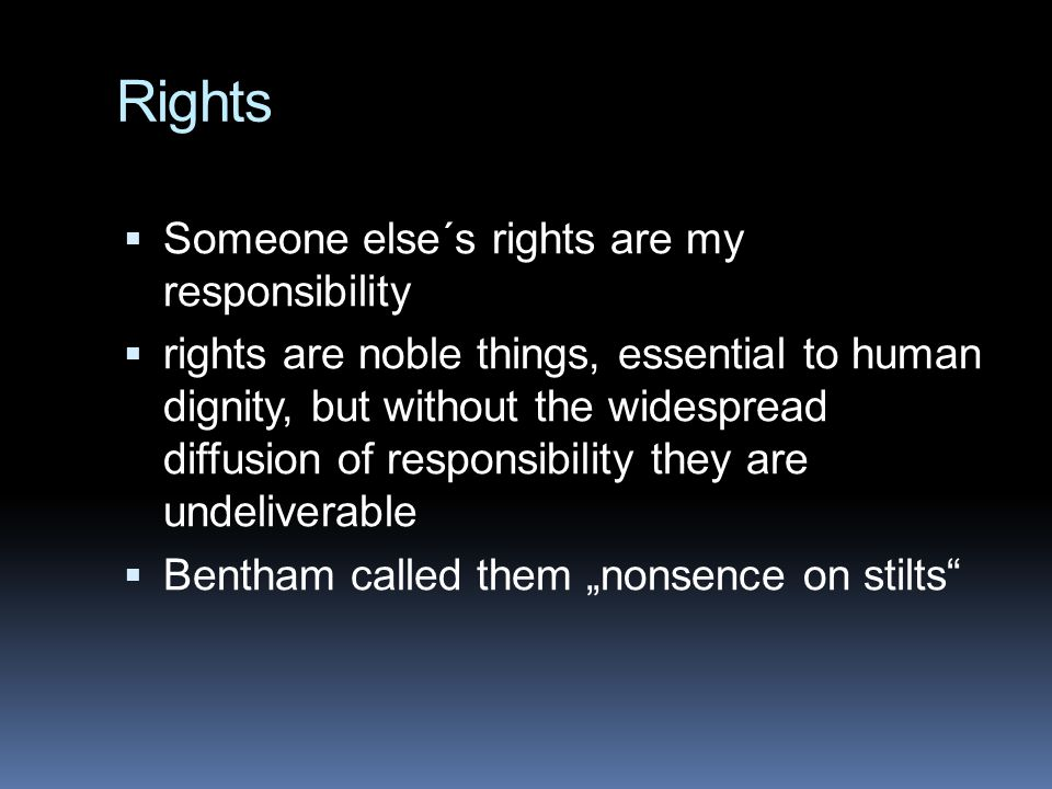 Rights  Someone else´s rights are my responsibility  rights are noble things, essential to human dignity, but without the widespread diffusion of re