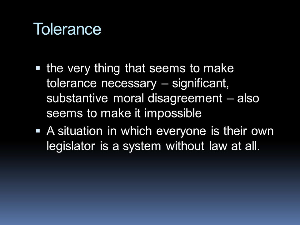 Tolerance  the very thing that seems to make tolerance necessary – significant, substantive moral disagreement – also seems to make it impossible  A