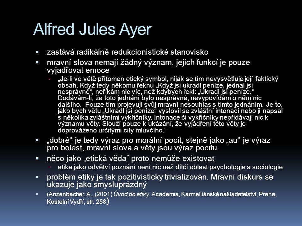 """Alfred Jules Ayer  zastává radikálně redukcionistické stanovisko  mravní slova nemají žádný význam, jejich funkcí je pouze vyjadřovat emoce  """"Je-li ve větě přítomen etický symbol, nijak se tím nevysvětluje její faktický obsah."""