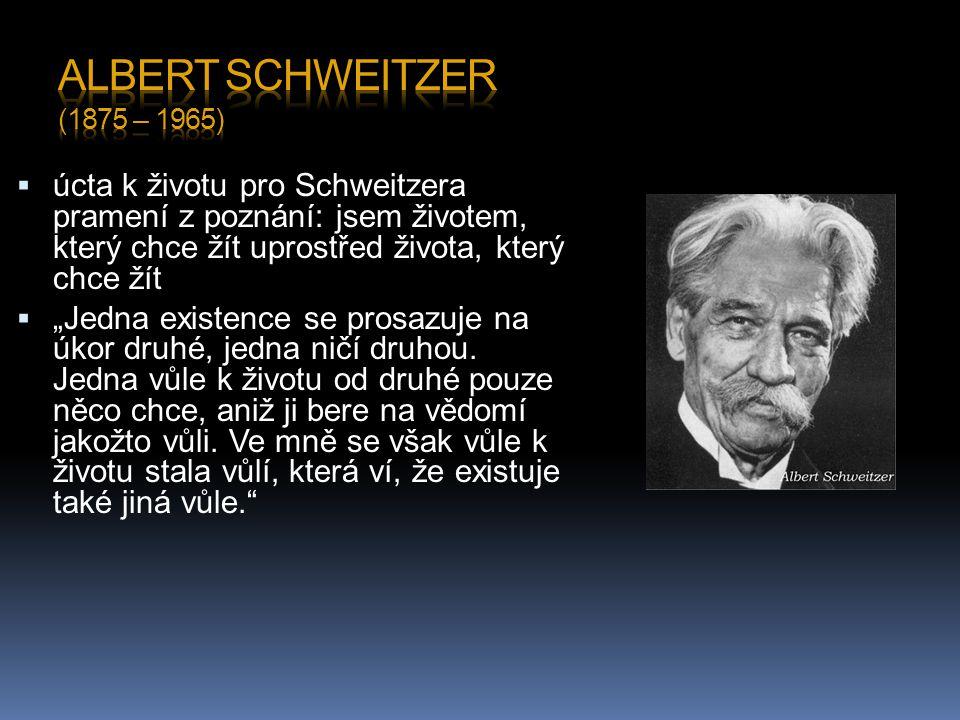 """ úcta k životu pro Schweitzera pramení z poznání: jsem životem, který chce žít uprostřed života, který chce žít  """"Jedna existence se prosazuje na úkor druhé, jedna ničí druhou."""