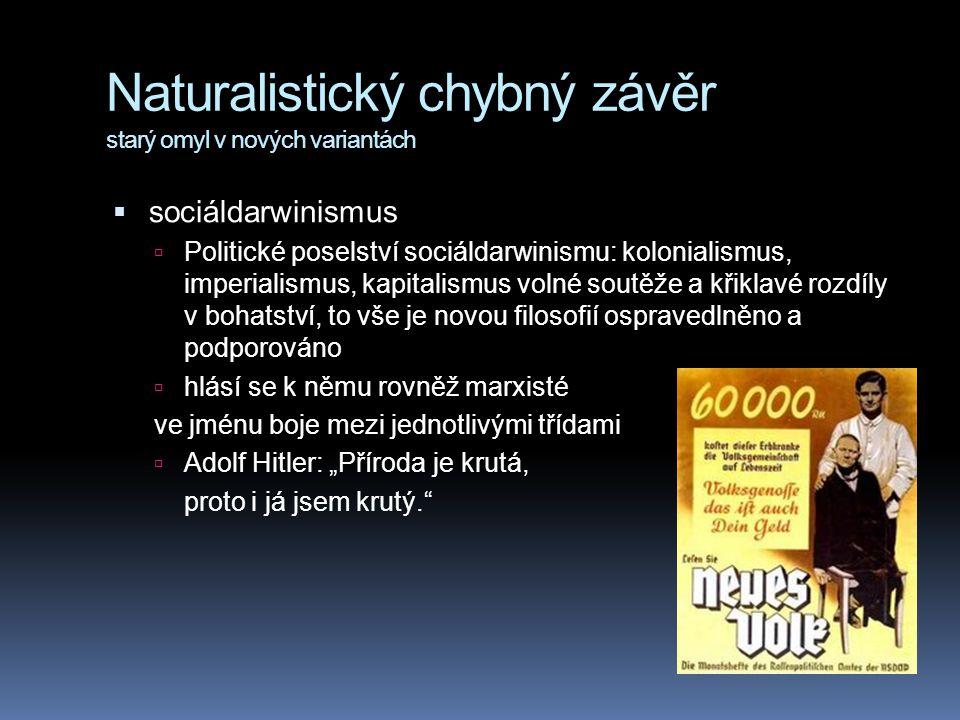 """Naturalistický chybný závěr starý omyl v nových variantách  sociáldarwinismus  Politické poselství sociáldarwinismu: kolonialismus, imperialismus, kapitalismus volné soutěže a křiklavé rozdíly v bohatství, to vše je novou filosofií ospravedlněno a podporováno  hlásí se k němu rovněž marxisté ve jménu boje mezi jednotlivými třídami  Adolf Hitler: """"Příroda je krutá, proto i já jsem krutý."""