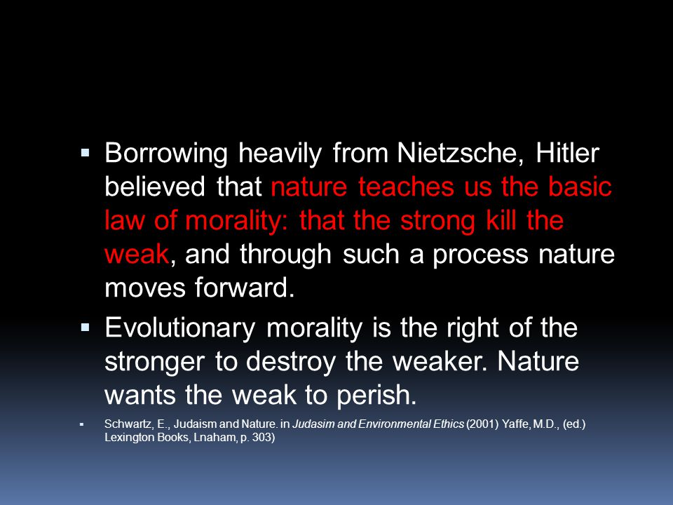  Borrowing heavily from Nietzsche, Hitler believed that nature teaches us the basic law of morality: that the strong kill the weak, and through such