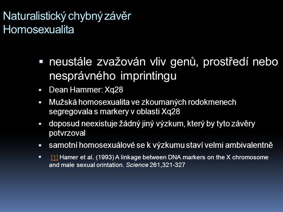 Naturalistický chybný závěr Homosexualita  neustále zvažován vliv genů, prostředí nebo nesprávného imprintingu  Dean Hammer: Xq28  Mužská homosexualita ve zkoumaných rodokmenech segregovala s markery v oblasti Xq28  doposud neexistuje žádný jiný výzkum, který by tyto závěry potvrzoval  samotní homosexuálové se k výzkumu staví velmi ambivalentně  [1] Hamer et al.