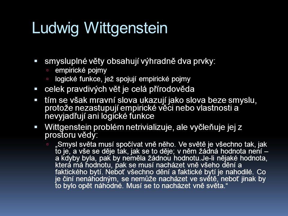 """Ludwig Wittgenstein  smysluplné věty obsahují výhradně dva prvky:  empirické pojmy  logické funkce, jež spojují empirické pojmy  celek pravdivých vět je celá přírodověda  tím se však mravní slova ukazují jako slova beze smyslu, protože nezastupují empirické věci nebo vlastnosti a nevyjadřují ani logické funkce  Wittgenstein problém netrivializuje, ale vyčleňuje jej z prostoru vědy:  """"Smysl světa musí spočívat vně něho."""