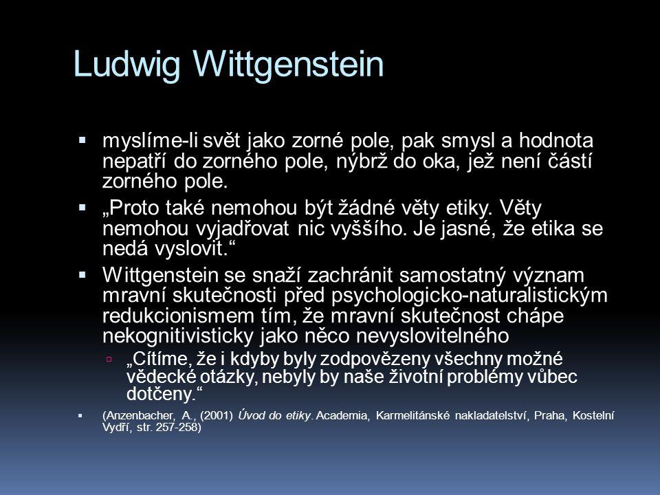 Ludwig Wittgenstein  myslíme-li svět jako zorné pole, pak smysl a hodnota nepatří do zorného pole, nýbrž do oka, jež není částí zorného pole.
