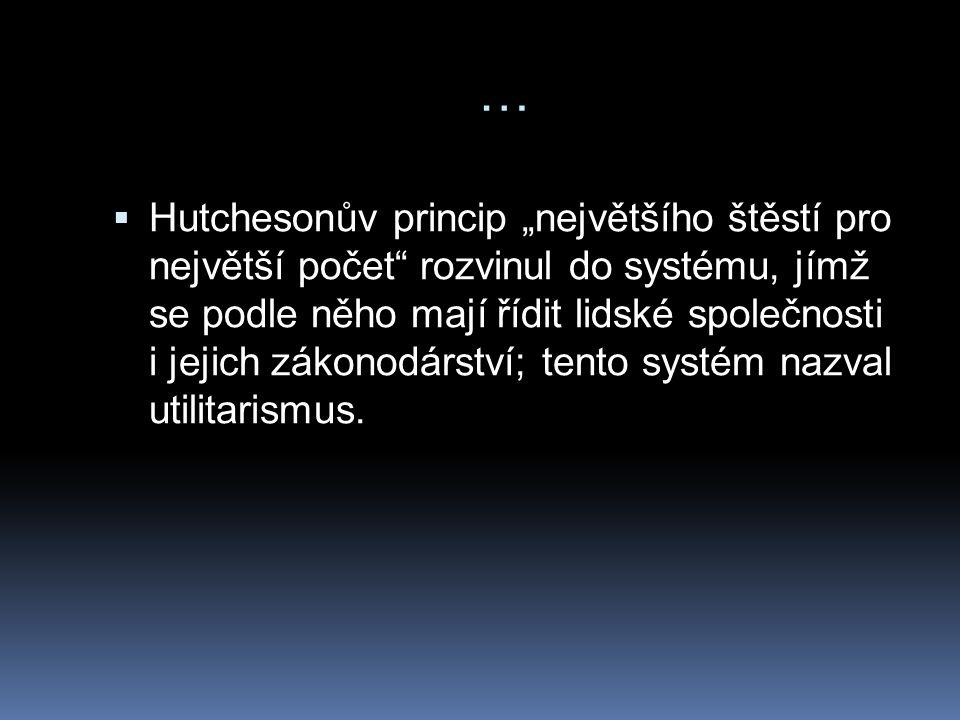 """…  Hutchesonův princip """"největšího štěstí pro největší počet rozvinul do systému, jímž se podle něho mají řídit lidské společnosti i jejich zákonodárství; tento systém nazval utilitarismus."""