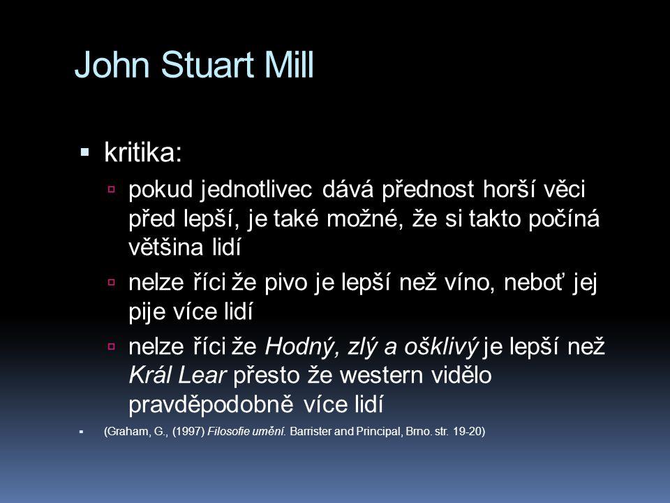 John Stuart Mill  kritika:  pokud jednotlivec dává přednost horší věci před lepší, je také možné, že si takto počíná většina lidí  nelze říci že pivo je lepší než víno, neboť jej pije více lidí  nelze říci že Hodný, zlý a ošklivý je lepší než Král Lear přesto že western vidělo pravděpodobně více lidí  (Graham, G., (1997) Filosofie umění.