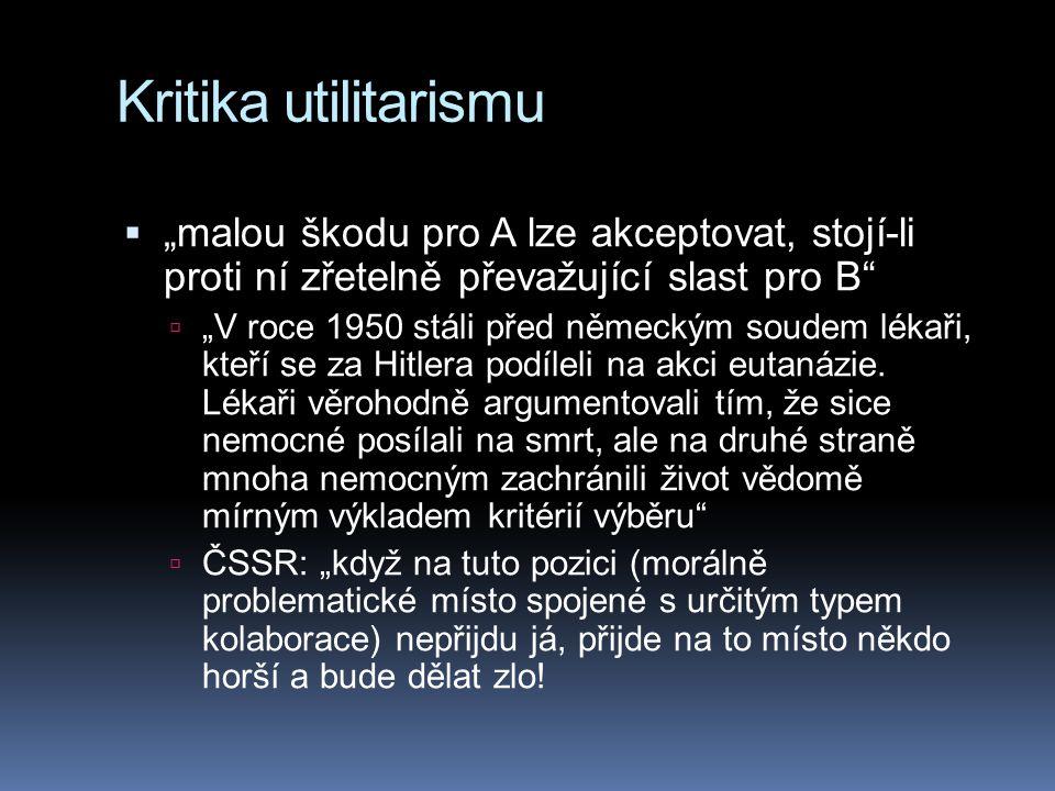 """Kritika utilitarismu  """"malou škodu pro A lze akceptovat, stojí-li proti ní zřetelně převažující slast pro B  """"V roce 1950 stáli před německým soudem lékaři, kteří se za Hitlera podíleli na akci eutanázie."""