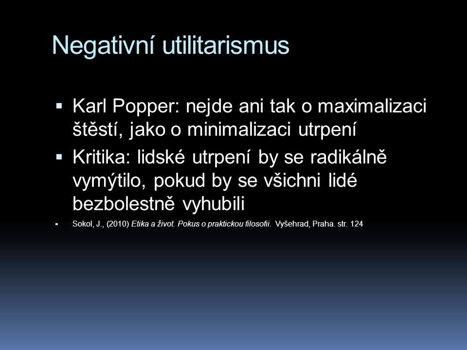 Negativní utilitarismus  Karl Popper: nejde ani tak o maximalizaci štěstí, jako o minimalizaci utrpení  Kritika: lidské utrpení by se radikálně vymýtilo, pokud by se všichni lidé bezbolestně vyhubili  Sokol, J., (2010) Etika a život.