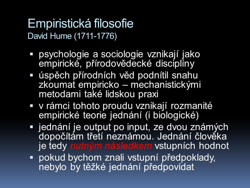 Empiristická filosofie David Hume (1711-1776)  psychologie a sociologie vznikají jako empirické, přírodovědecké disciplíny  úspěch přírodních věd podnítil snahu zkoumat empiricko – mechanistickými metodami také lidskou praxi  v rámci tohoto proudu vznikají rozmanité empirické teorie jednání (i biologické)  jednání je output po input, ze dvou známých dopočítám třetí neznámou.