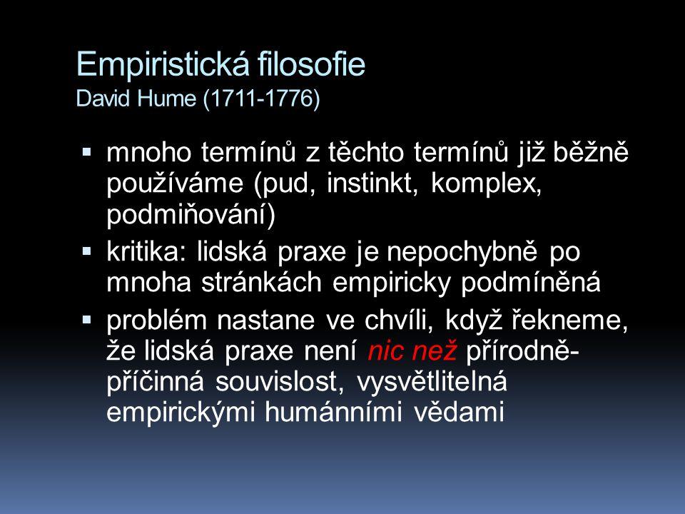Empiristická filosofie David Hume (1711-1776)  mnoho termínů z těchto termínů již běžně používáme (pud, instinkt, komplex, podmiňování)  kritika: lidská praxe je nepochybně po mnoha stránkách empiricky podmíněná  problém nastane ve chvíli, když řekneme, že lidská praxe není nic než přírodně- příčinná souvislost, vysvětlitelná empirickými humánními vědami