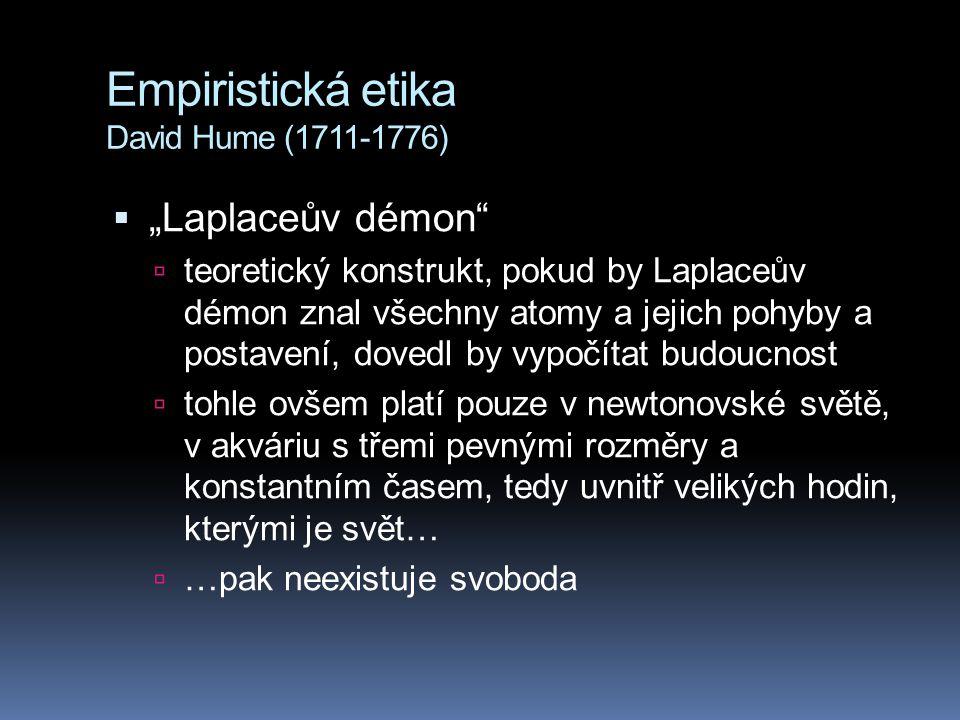 """Empiristická etika David Hume (1711-1776)  """"Laplaceův démon  teoretický konstrukt, pokud by Laplaceův démon znal všechny atomy a jejich pohyby a postavení, dovedl by vypočítat budoucnost  tohle ovšem platí pouze v newtonovské světě, v akváriu s třemi pevnými rozměry a konstantním časem, tedy uvnitř velikých hodin, kterými je svět…  …pak neexistuje svoboda"""