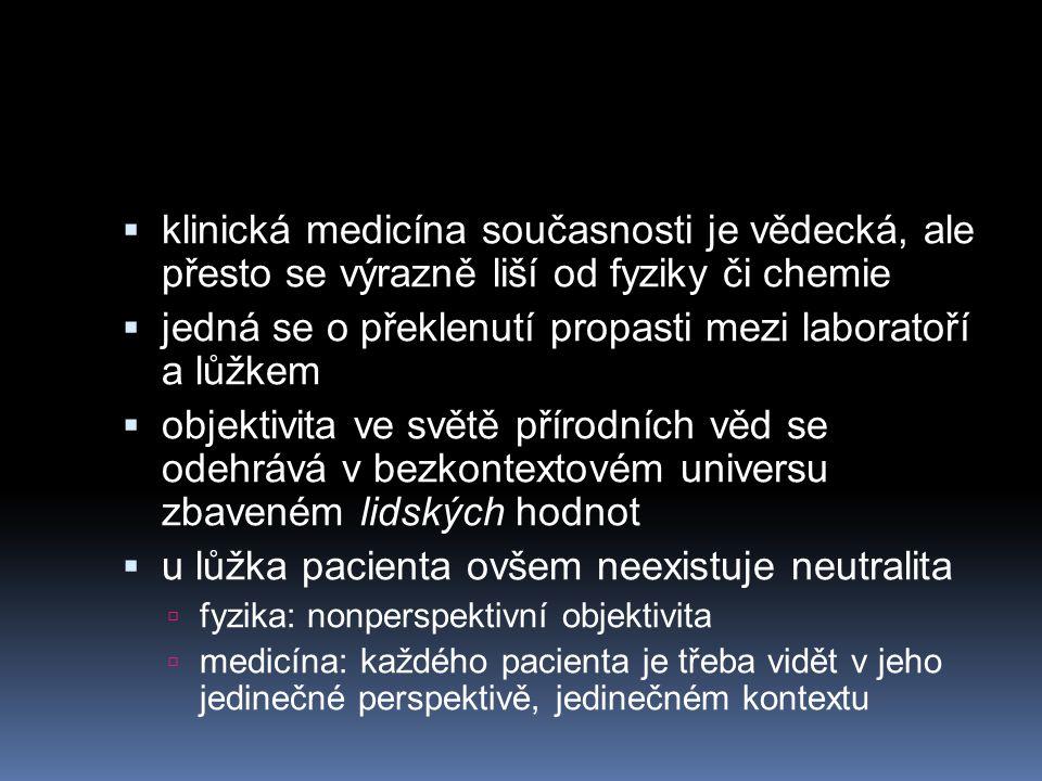 klinická medicína současnosti je vědecká, ale přesto se výrazně liší od fyziky či chemie  jedná se o překlenutí propasti mezi laboratoří a lůžkem  objektivita ve světě přírodních věd se odehrává v bezkontextovém universu zbaveném lidských hodnot  u lůžka pacienta ovšem neexistuje neutralita  fyzika: nonperspektivní objektivita  medicína: každého pacienta je třeba vidět v jeho jedinečné perspektivě, jedinečném kontextu