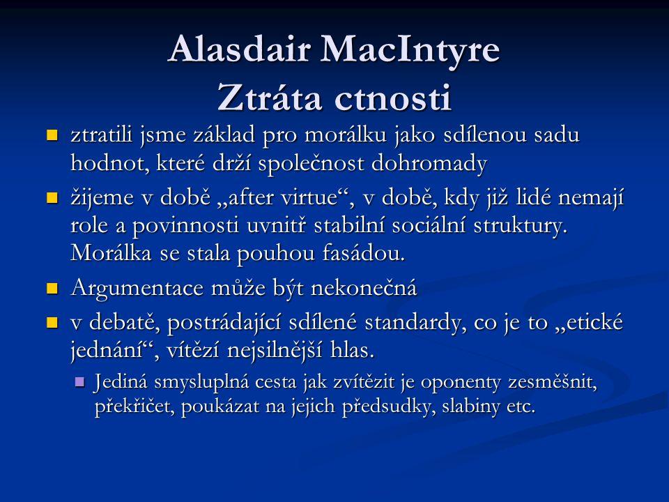 Alasdair MacIntyre Ztráta ctnosti ztratili jsme základ pro morálku jako sdílenou sadu hodnot, které drží společnost dohromady ztratili jsme základ pro