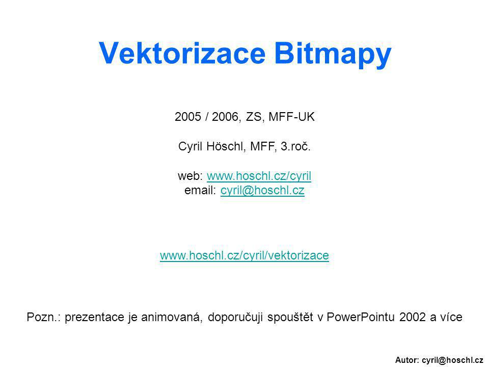 Autor: cyril@hoschl.cz Vektorizace Bitmapy 2005 / 2006, ZS, MFF-UK Cyril Höschl, MFF, 3.roč. web: www.hoschl.cz/cyrilwww.hoschl.cz/cyril email: cyril@