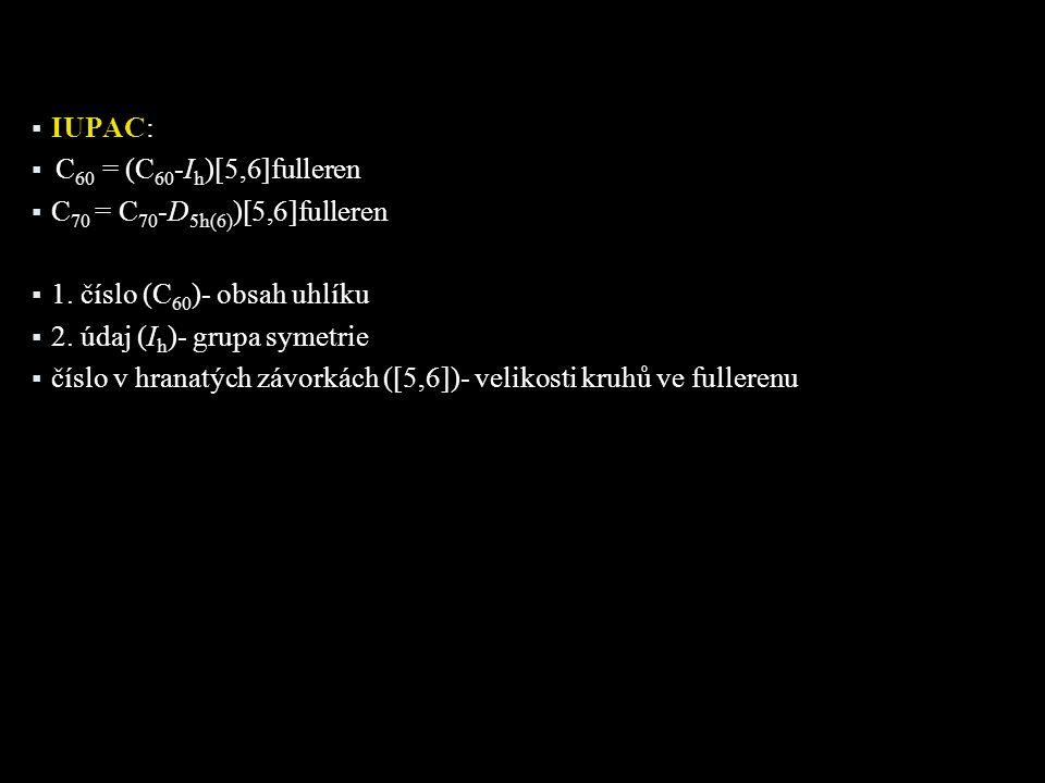  IUPAC:  C 60 = (C 60 -I h )[5,6]fulleren  C 70 = C 70 -D 5h(6) )[5,6]fulleren  1. číslo (C 60 )- obsah uhlíku  2. údaj (I h )- grupa symetrie 