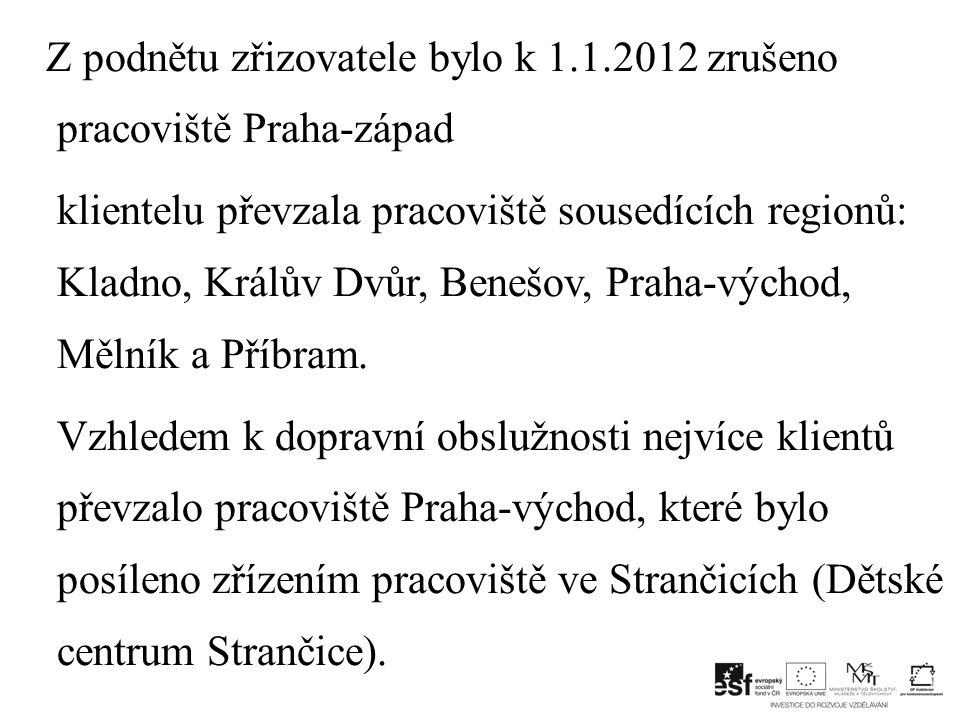 Z podnětu zřizovatele bylo k 1.1.2012 zrušeno pracoviště Praha-západ klientelu převzala pracoviště sousedících regionů: Kladno, Králův Dvůr, Benešov, Praha-východ, Mělník a Příbram.