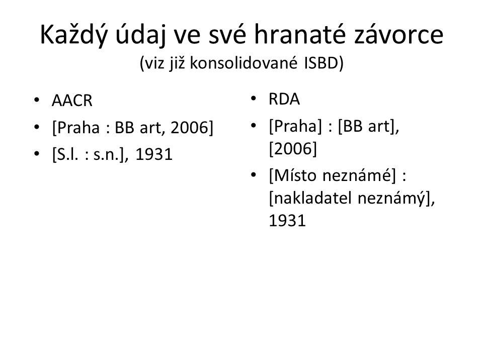 Každý údaj ve své hranaté závorce (viz již konsolidované ISBD) AACR [Praha : BB art, 2006] [S.l. : s.n.], 1931 RDA [Praha] : [BB art], [2006] [Místo n
