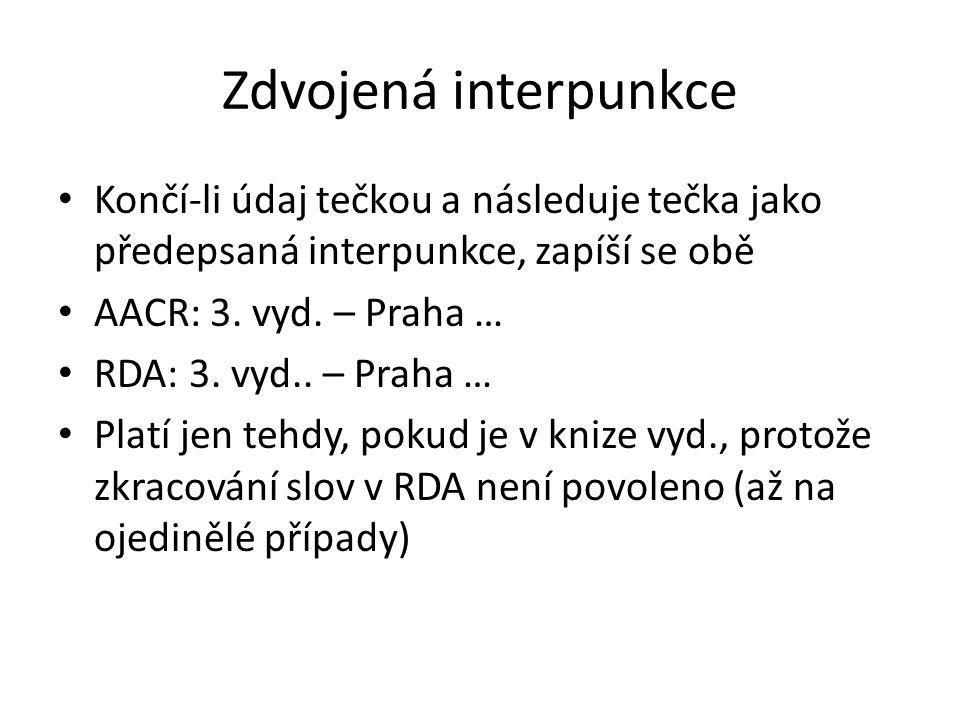 Zdvojená interpunkce Končí-li údaj tečkou a následuje tečka jako předepsaná interpunkce, zapíší se obě AACR: 3. vyd. – Praha … RDA: 3. vyd.. – Praha …