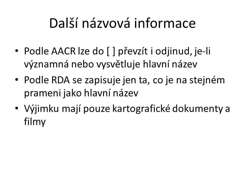 Další názvová informace Podle AACR lze do [ ] převzít i odjinud, je-li významná nebo vysvětluje hlavní název Podle RDA se zapisuje jen ta, co je na st