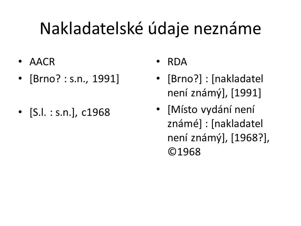 Nakladatelské údaje neznáme AACR [Brno? : s.n., 1991] [S.l. : s.n.], c1968 RDA [Brno?] : [nakladatel není známý], [1991] [Místo vydání není známé] : [