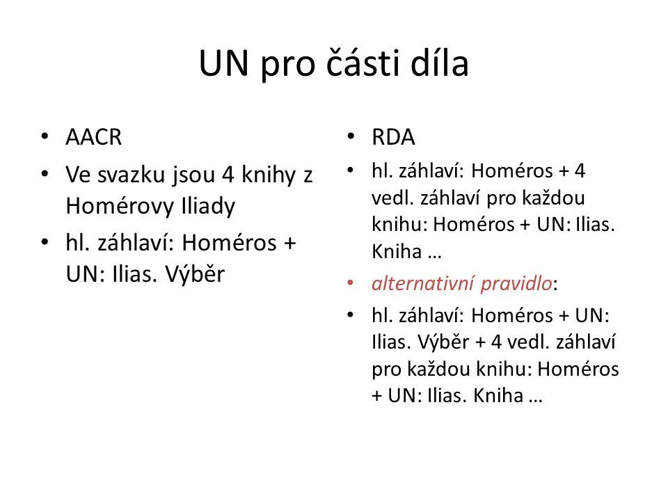 UN pro části díla AACR Ve svazku jsou 4 knihy z Homérovy Iliady hl. záhlaví: Homéros + UN: Ilias. Výběr RDA hl. záhlaví: Homéros + 4 vedl. záhlaví pro