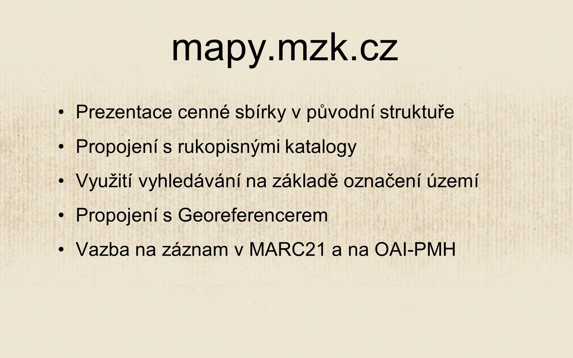 Prezentace cenné sbírky v původní struktuře Propojení s rukopisnými katalogy Využití vyhledávání na základě označení území Propojení s Georeferencerem Vazba na záznam v MARC21 a na OAI-PMH