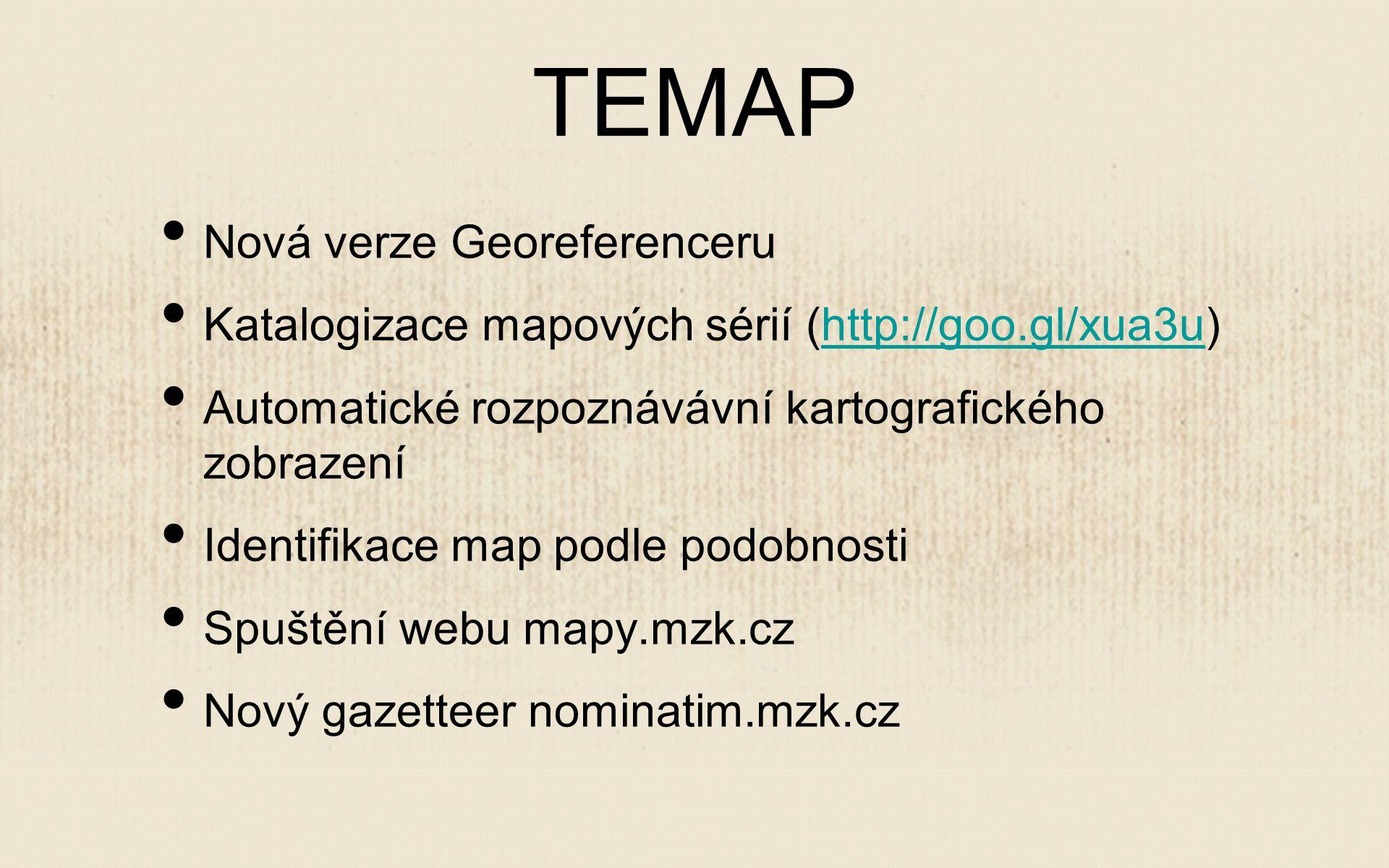TEMAP Nová verze Georeferenceru Katalogizace mapových sérií (http://goo.gl/xua3u)http://goo.gl/xua3u Automatické rozpoznávávní kartografického zobrazení Identifikace map podle podobnosti Spuštění webu mapy.mzk.cz Nový gazetteer nominatim.mzk.cz