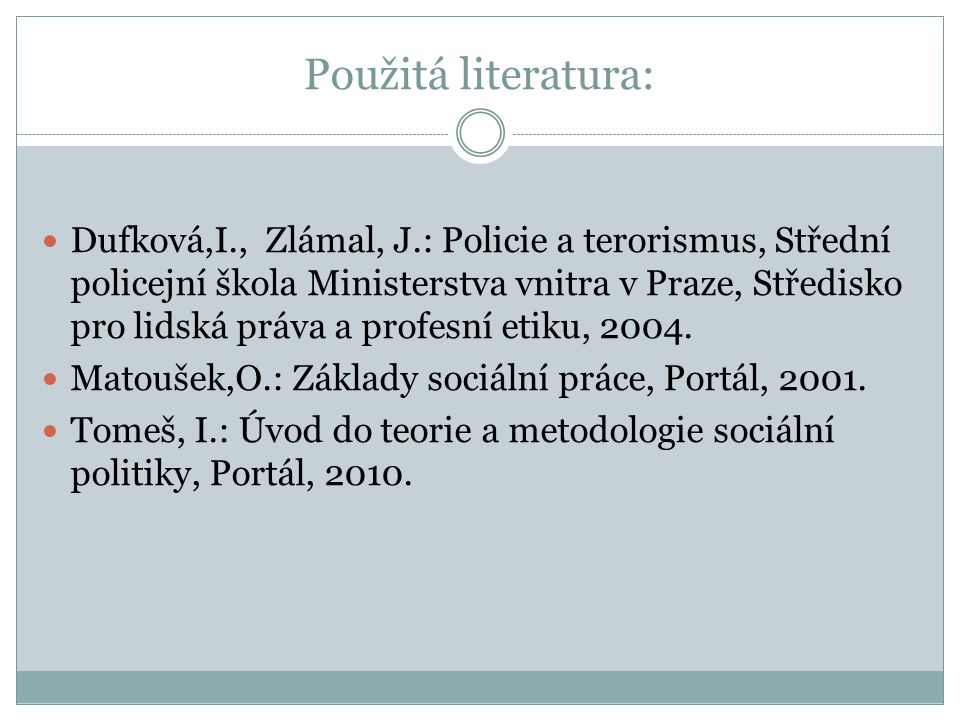 Použitá literatura: Dufková,I., Zlámal, J.: Policie a terorismus, Střední policejní škola Ministerstva vnitra v Praze, Středisko pro lidská práva a profesní etiku, 2004.