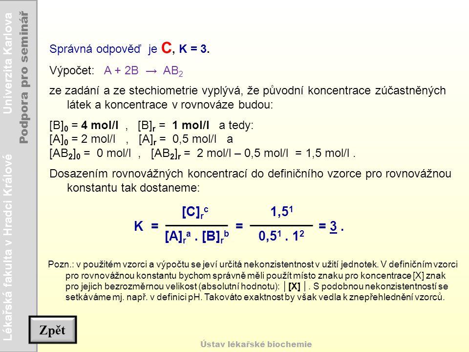Lékařská fakulta v Hradci Králové Univerzita Karlova Podpora pro seminář Ústav lékařské biochemie Správná odpověď je C, K = 3. Výpočet: A + 2B → AB 2