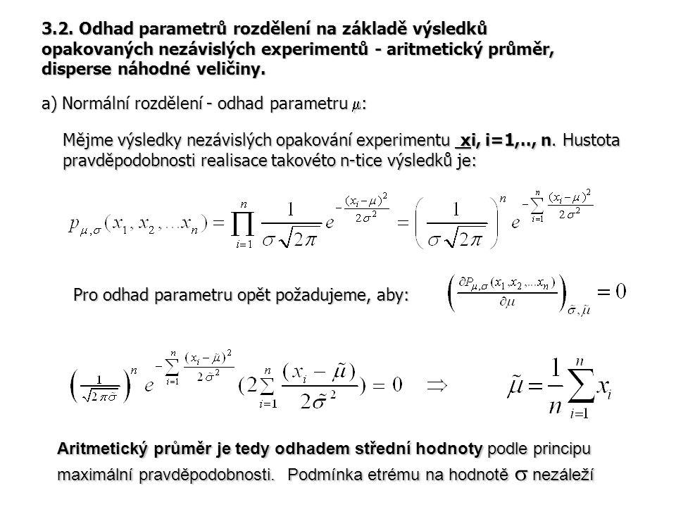 b) Normální rozdělení - odhad disperse: obdobným postupem dostaneme: Odhadem disperse je tedy střední hodnota čtverce odchylek od odhadu střední hodnoty Pro konkrétní výpočet musíme vždy nejprve odhadnout střední hodnotu Seminární úloha 3.1.: Odvoďte výše uvedený vztah pro odhad disperse normálního rozdělení.