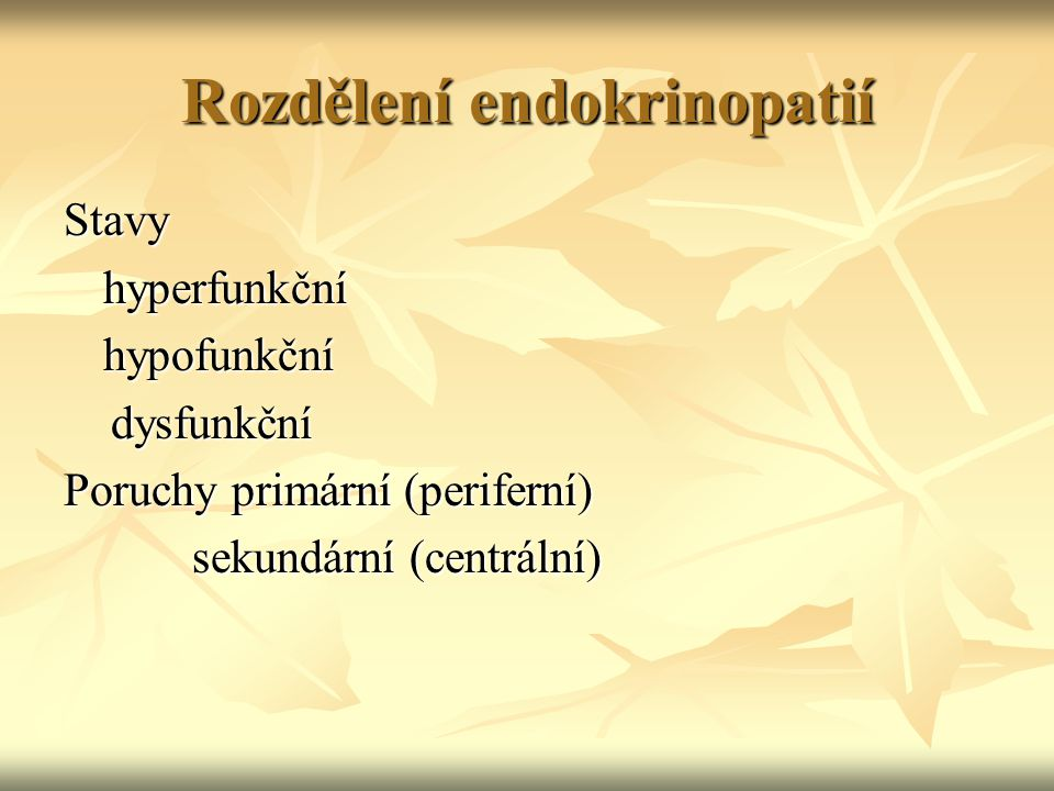 Rozdělení endokrinopatií Stavyhyperfunkčníhypofunkční dysfunkční dysfunkční Poruchy primární (periferní) sekundární (centrální) sekundární (centrální)