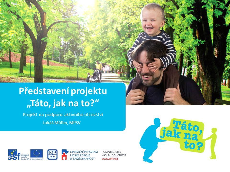 PROJEKT NA PODPORU AKTIVNÍHO OTCOVSTVÍ INFORMACE O PROJEKTU ESF / OP LZZ (Evropské strukturální fondy / Operační program Lidské zdroje a zaměstnanost) 3.4 – Rovné příležitosti žen a mužů na trhu práce a sladění pracovního a rodinného života 7 628 000 Kč – 85 % ESF, 15 % ČR