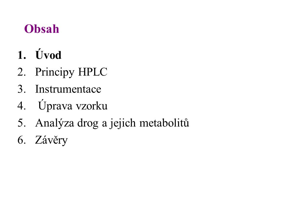 Obsah 1. Úvod 2. Principy HPLC 3. Instrumentace 4. Úprava vzorku 5. Analýza drog a jejich metabolitů 6. Závěry