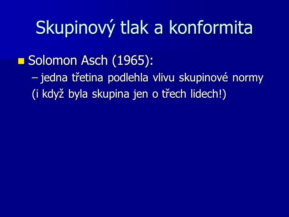 Skupinový tlak a konformita Solomon Asch (1965): Solomon Asch (1965): –jedna třetina podlehla vlivu skupinové normy (i když byla skupina jen o třech lidech!)