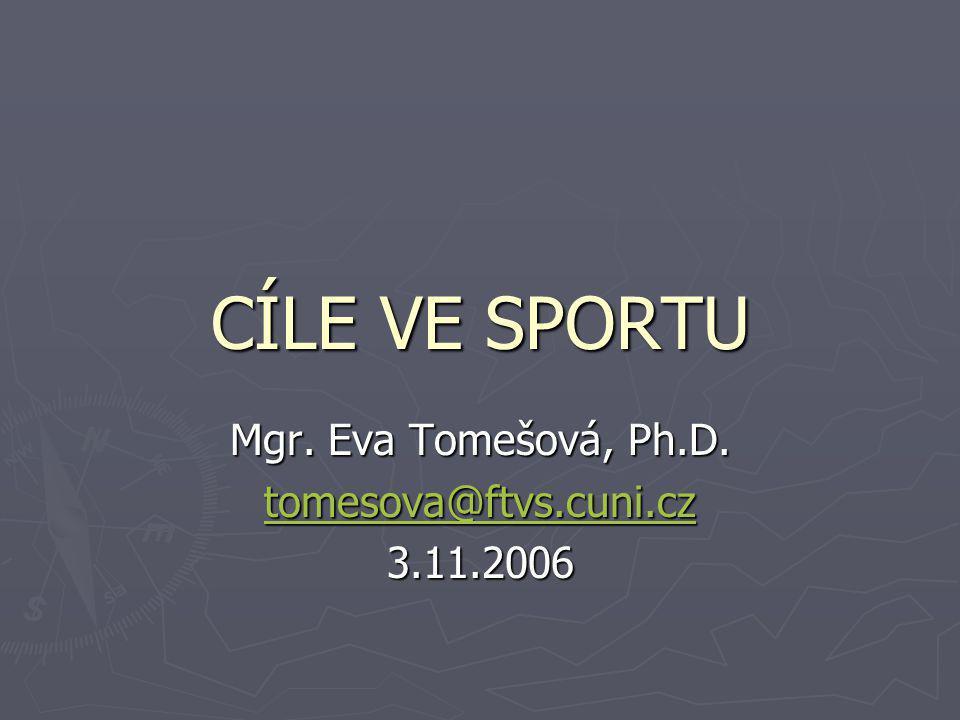CÍLE VE SPORTU Mgr. Eva Tomešová, Ph.D. tomesova@ftvs.cuni.cz 3.11.2006