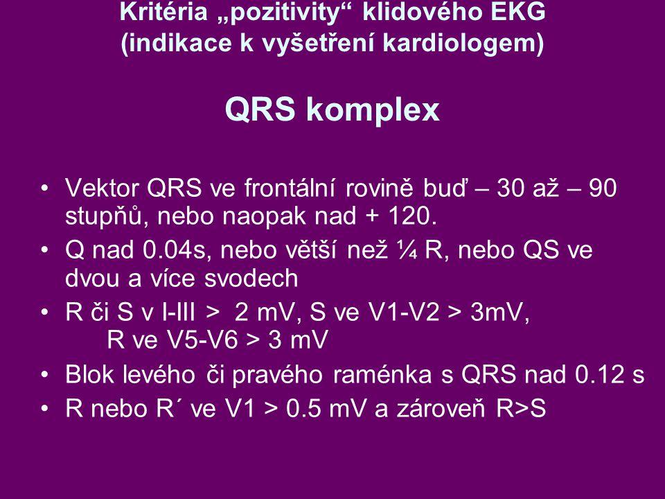 """Kritéria """"pozitivity klidového EKG (indikace k vyšetření kardiologem) QRS komplex Vektor QRS ve frontální rovině buď – 30 až – 90 stupňů, nebo naopak nad + 120."""