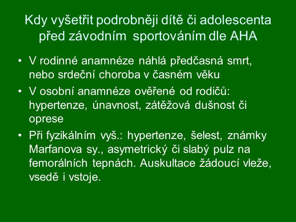 Kdy vyšetřit podrobněji dítě či adolescenta před závodním sportováním dle AHA V rodinné anamnéze náhlá předčasná smrt, nebo srdeční choroba v časném věku V osobní anamnéze ověřené od rodičů: hypertenze, únavnost, zátěžová dušnost či oprese Při fyzikálním vyš.: hypertenze, šelest, známky Marfanova sy., asymetrický či slabý pulz na femorálních tepnách.