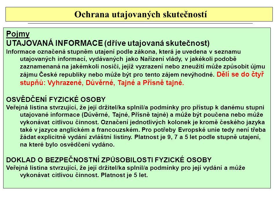 Ochrana utajovaných skutečností Pojmy UTAJOVANÁ INFORMACE (dříve utajovaná skutečnost) Informace označená stupněm utajení podle zákona, která je uvedena v seznamu utajovaných informací, vydávaných jako Nařízení vlády, v jakékoli podobě zaznamenaná na jakémkoli nosiči, jejíž vyzrazení nebo zneužití může způsobit újmu zájmu České republiky nebo může být pro tento zájem nevýhodné.