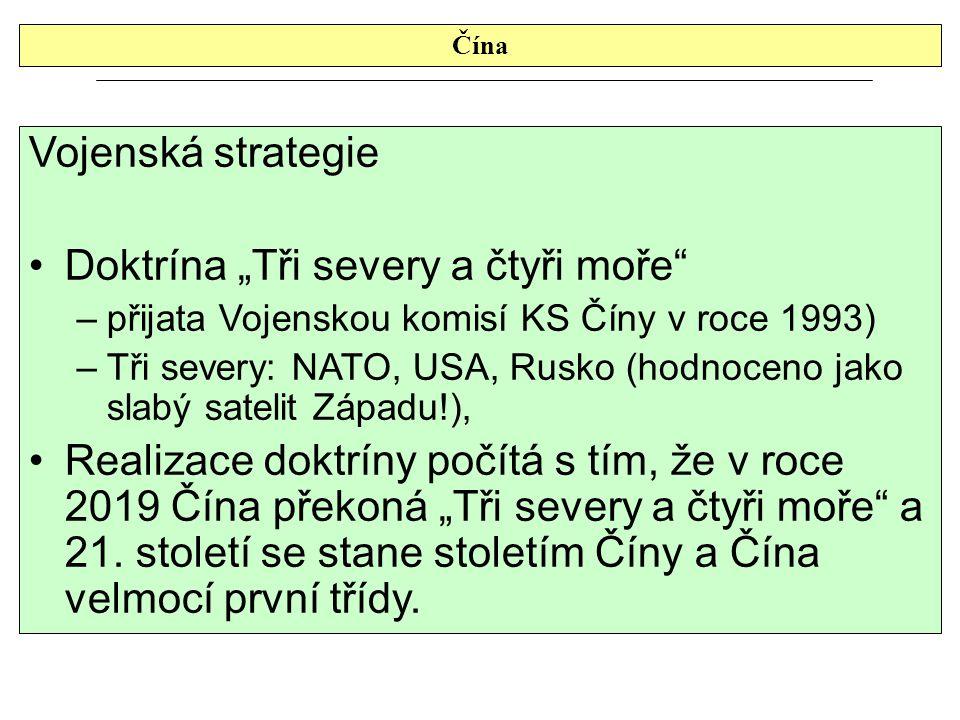 """Čína Vojenská strategie Doktrína """"Tři severy a čtyři moře –přijata Vojenskou komisí KS Číny v roce 1993) –Tři severy: NATO, USA, Rusko (hodnoceno jako slabý satelit Západu!), Realizace doktríny počítá s tím, že v roce 2019 Čína překoná """"Tři severy a čtyři moře a 21."""