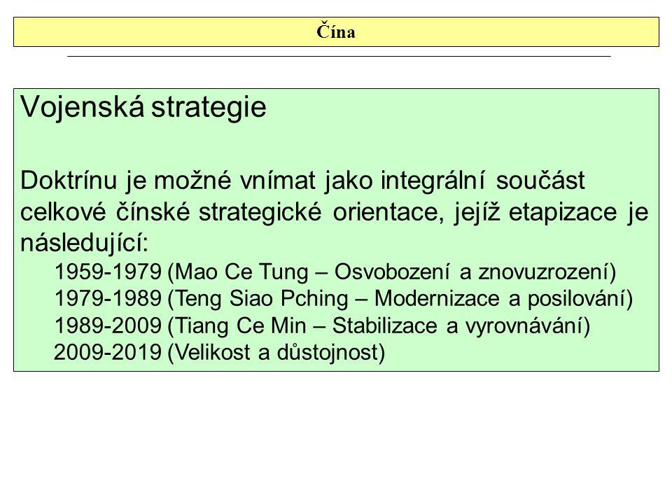 Čína Vojenská strategie Doktrínu je možné vnímat jako integrální součást celkové čínské strategické orientace, jejíž etapizace je následující: 1959-1979 (Mao Ce Tung – Osvobození a znovuzrození) 1979-1989 (Teng Siao Pching – Modernizace a posilování) 1989-2009 (Tiang Ce Min – Stabilizace a vyrovnávání) 2009-2019 (Velikost a důstojnost)