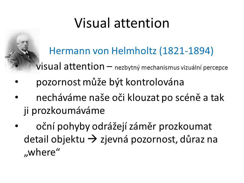"""Visual attention Hermann von Helmholtz (1821-1894) visual attention – nezbytný mechanismus vizuální percepce pozornost může být kontrolována necháváme naše oči klouzat po scéně a tak ji prozkoumáváme oční pohyby odrážejí záměr prozkoumat detail objektu  zjevná pozornost, důraz na """"where"""