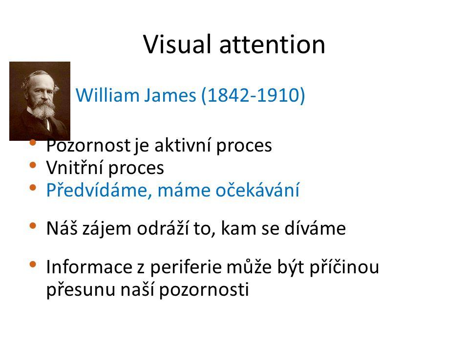 Visual attention William James (1842-1910) Pozornost je aktivní proces Vnitřní proces Předvídáme, máme očekávání Náš zájem odráží to, kam se díváme Informace z periferie může být příčinou přesunu naší pozornosti