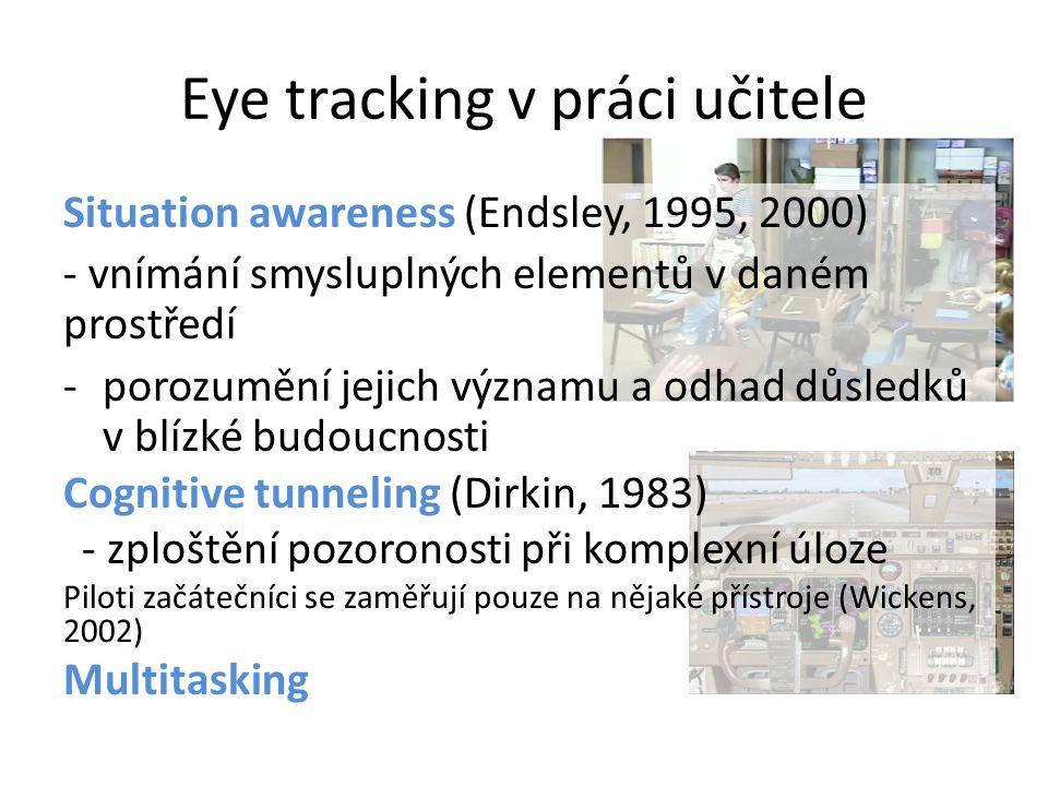 Eye tracking v práci učitele Situation awareness (Endsley, 1995, 2000) - vnímání smysluplných elementů v daném prostředí -porozumění jejich významu a odhad důsledků v blízké budoucnosti Cognitive tunneling (Dirkin, 1983) - zploštění pozoronosti při komplexní úloze Piloti začátečníci se zaměřují pouze na nějaké přístroje (Wickens, 2002) Multitasking