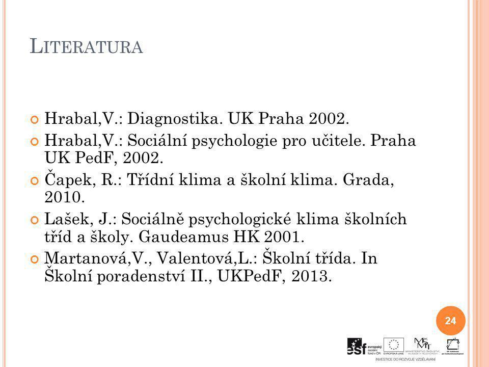 L ITERATURA Hrabal,V.: Diagnostika. UK Praha 2002. Hrabal,V.: Sociální psychologie pro učitele. Praha UK PedF, 2002. Čapek, R.: Třídní klima a školní